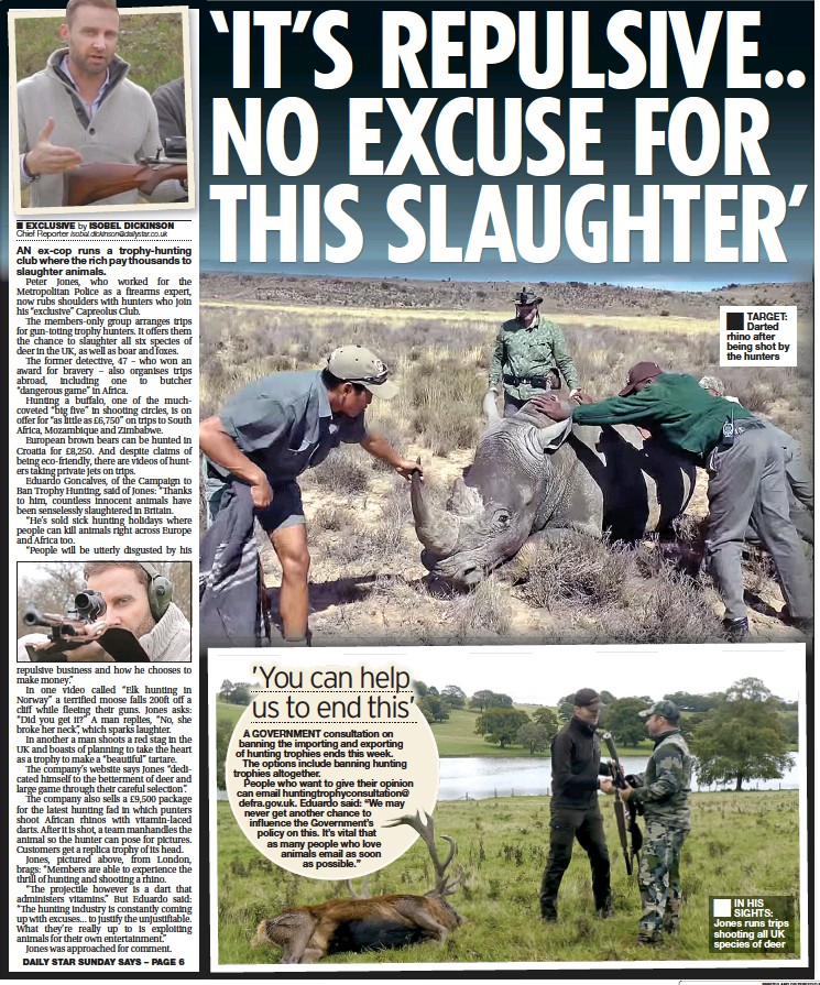 ??  ?? DAILY STAR SUNDAY SAYS – PAGE 6 TARGET: Darted rhino after being shot by the hunters IN HIS SIGHTS: Jones runs trips shooting all UK species of deer