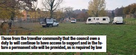??  ?? Those from the traveller community that the council owe a duty to will continue to have access to support and in the future a permanent site will be provided, as is required by law