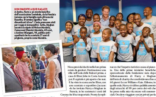 """??  ?? NON DIMENTICA QUEI RAGAZZI A destra, Harry a un evento benefico dell'associazione Sentebale, da lui fondata insieme con la famiglia reale africana dei Basotho. Il termine significa """"non dimenticarti di me"""". L'ente promuove aiuti per i ragazzi sieropositivi. Sotto, Meghan incontra la nipote di Nelson Mandela, Zamaswazi Dlamini-Mandela, 40 anni, e Andrew Mlangeni, 94, politico antiapartheid che ha scontato 27 anni di prigionia, proprio come Mandela."""