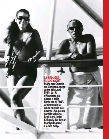 """??  ?? LA SEDUSSE SULLO YACHT Maria con Onassis sul Christina, mega yacht di lui, nel 1959. Lei fu affascinata dal potere e dalla ricchezza di """"Ari"""". Al rientro dalla crociera era la sua amante. Su questo panfilo salirono negli anni Jackie Kennedy, Liz Taylor, Marilyn Monroe e Grace Kelly."""