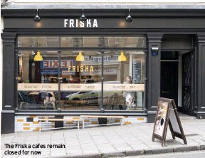 ??  ?? The Friska cafes remain closed for now