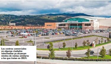 ??  ?? Los centros comerciales en algunas ciudades intermedias ya alcanzan niveles de ventas similares a los que traían en 2019.