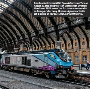?? GRAHAM NUTTALL. ?? Tran­sPen­nine Ex­press 68027 Splen­did ar­rives at York on Au­gust 20, pro­pel­ling the 1534 Scar­bor­ough-Liverpool Lime Street. TPE is one of the first three op­er­a­tors with an Emer­gency Re­cov­ery Mea­sures Agree­ment that is set to ex­pire on March 31 2021.