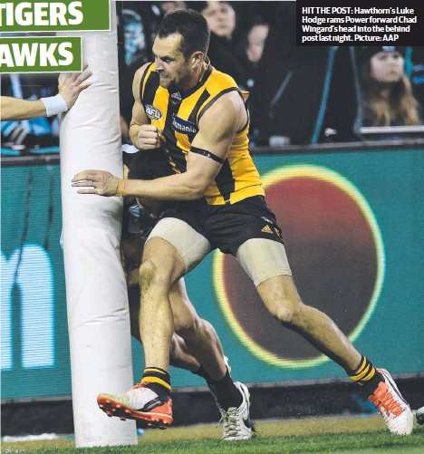 ??  ?? HIT THE POST: Hawthorn's Luke Hodge rams Power forward Chad Wingard's head into the behind post last night. Picture: AAP