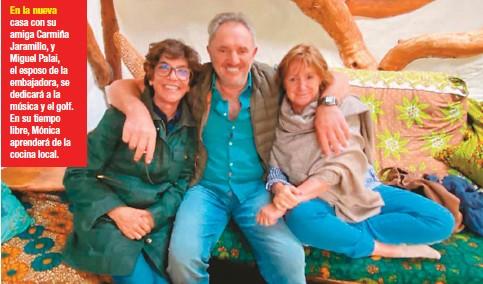 ??  ?? En la nueva casa con su amiga Carmiña Jaramillo, y Miguel Palai, el esposo de la embajadora, se dedicará a la música y el golf. En su tiempo libre, Mónica aprenderá de la cocina local.