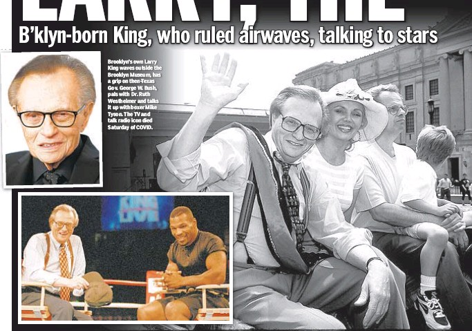 ??  ?? Brooklyn's own Larry King waves outside the Brooklyn Museum, has a grip on then-Texas Gov. George W. Bush, pals with Dr. Ruth Westheimer and talks it up with boxer Mike Tyson. The TV and talk radio icon died Saturday of COVID.