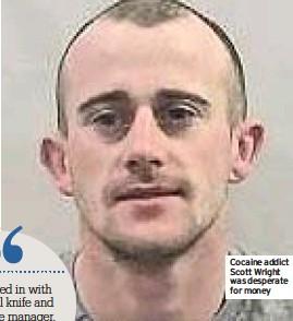 ??  ?? Cocaine addict Scott Wright was desperate for money