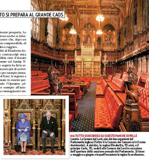 ??  ?? MA TUTTO SI DECIDERÀ SU QUESTE PANCHE DI PELLE Londra. La Camera dei Lord, uno dei due organismi del Parlamento inglese (l'altro è la Camera dei Comuni ed è il ramo dominante). A sinistra, la regina Elisabetta, 93 anni, e il principe Carlo, 70, seduti alla Camera dei Lord in occasione dell'apertura della sessione annuale del Parlamento. Si tiene a maggio o a giugno e in quell'occasione la regina fa un discorso.