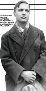 ??  ?? GEORGE ANTHEIL EL PIANISTA Y COMPOSITOR ESTADOUNIDENSE ES TAMBIÉN EL PADRE DE LA COMUNICACIÓN INALÁMBRICA.