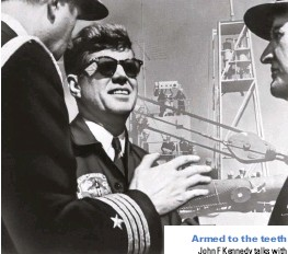??  ?? John F Kennedy talks with naval officers. His presidency saw what was then the largest growth in military spending in peacetime history Armed to the teeth