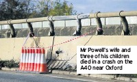 ??  ?? Mr Powell's wife and three of his children died in a crash on the A40 near Oxford
