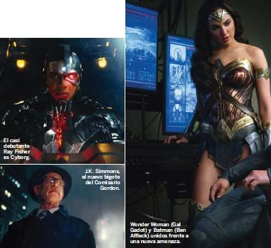 ??  ?? El casi debutante Ray Fisher es Cyborg. J.K. Simmons, el nuevo bigote del Comisario Gordon. Wonder Woman (Gal Gadot) y Batman (Ben Affleck) unidos frente a una nueva amenaza.