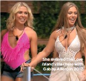 ??  ?? She entered the Love villa (here with Gabby Allen) in 2017 Island