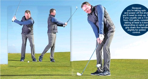 ??  ?? Because you're taking spin and power off the shot, you'll need to club up. So, if you usually use a 7-iron from 150 yards, consider taking at least a 5-iron, depending on wind, and grip down the handle slightly for added control.
