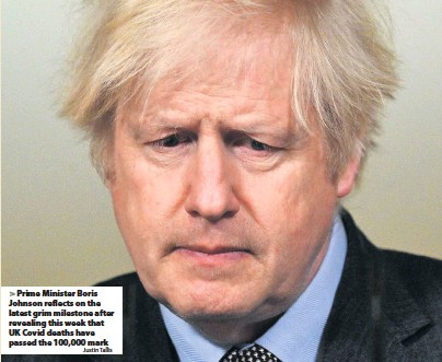 ?? Justin Tallis ?? Prime Minister Boris Johnson reflects on the latest grim milestone after revealing this week that UK Covid deaths have passed the 100,000 mark