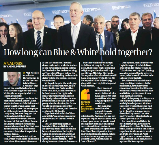 """?? PHOTOS: FLASH 90 ?? """"WE NEEDED to achieve three things to make the centrist alliance a reality,"""" says one of the small circle of men who cobbled together Blue and White, the new party which is leading the polls.""""We needed to get the three former chiefs of staff, Benny Gantz, Moshe Yaalon and Gabi Ashkenazi to run together and agree that Gantz, who is now the most popular of them, to lead. That was relatively easy, because they put the nation ahead of their egos.""""We needed to keep a fourth former chief of staff, Ehud Barak, out. Barak thinks he's the only person who can lead. But that was also relatively easy, because noone wants Barak back in politics, besides Barak.""""And we needed Yair Lapid to join, which was next to impossible to achieve. He came to his senses at the last moment."""" It went down to the wire, with the leaders of the new party meeting to finalise the deal at five in the morning on Thursday, 17 hours before the deadline for handing in the candidates' lists to the central election commission.Mr Lapid, despite the wide gap in the polls between Mr Gantz's Israel Resilience Party and his own Yesh Atid, still insisted that he had earned the right to be Israel's future prime minister. He finally relented when he was promised that should the new party win the election, Mr Gantz would be prime minister for two and a half years, and then be replaced by Mr Lapid.Together with a third of Blue and White's candidates coming from Yesh Atid, this sealed the deal.The last-minute pact that launched Blue and White is so far proving itself. Nine polls have been released since the LapidGantz announcement and in all of them the new party is leading Likud by a clear margin — anything between three and ten seats.But that will not be enough to deliver victory. In five of the polls, the bloc of right-wing and religious parties that will support Prime Minister Binyamin Netanyahu after the election still has a slim majority. In three, Mr Netanyahu's bloc is level-pegging with"""