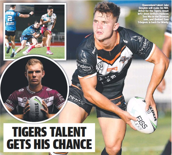 ??  ?? Queensland talent Jake Simpkin will make his NRL debut for the Tigers; (inset left) Jesse Arthars replaces Tesi Niu in the Broncos side, and (below) Tom Trbojevic is back for Manly.
