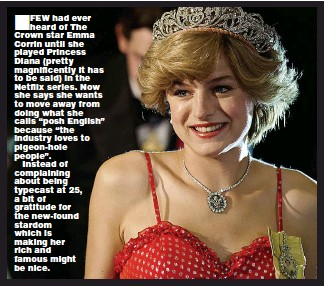 """??  ?? FEW had ever heard of The Crown star Emma Corrin until she played Princess Diana (pretty magnificently it has to be said) in the Netflix series. Now she says she wants to move away from doing what she calls """"posh English"""" because """"the industry loves to pigeon-hole people"""". Instead of complaining about being typecast at 25, a bit of gratitude for the new-found stardom which is making her rich and famous might be nice."""