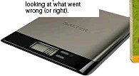??  ?? Sal­ter Arc Pro stain­less steel elec­tronic kitchen scale, £14.99, John Lewis Ex­act mea­sure­ments are a great start­ing or ref­er­ence point when look­ing at what went wrong (or right).