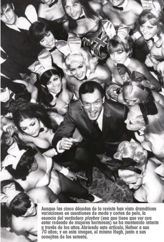 ??  ?? Aunque las cinco décadas de la revista han visto dramáticas variaciones en cuestiones de moda y cortes de pelo, la esencia del verdadero playboy (esa que tiene que ver con estar rodeado de mujeres hermosas) se ha mantenido intacta a través de los años. Abriendo este artículo, Hefner a sus 70 años; y en esta imagen, el mismo Hugh, junto a sus conejitas de los setenta.