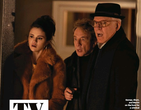 ??  ?? Gomez, Short, and Martin on the hunt for a criminal Only Murders in the Building NETWORK Hulu AIR DATE New episodes Tuesdays STARRING Steve Martin Martin Short Selena Gomez Nathan Lane $