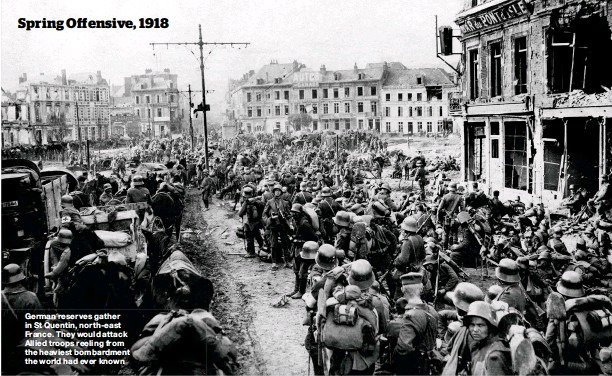 ??  ?? German reserves gather in St Quentin, north- east France. They would attack Allied troops reeling from the heaviest bombardment the world had ever known