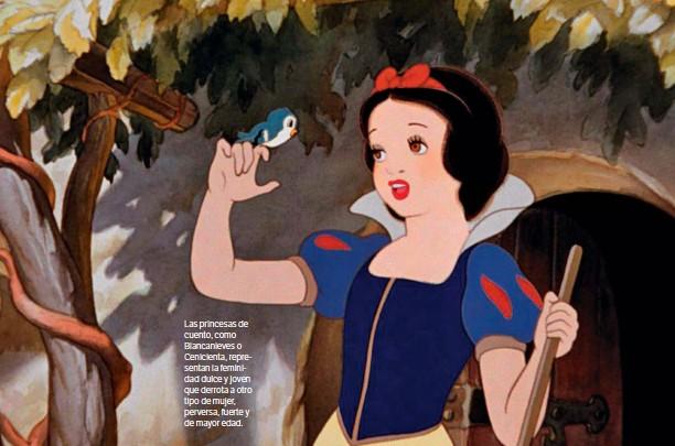 ??  ?? DISNEY Las princesas de cuento, como Blancanieves o Cenicienta, representan la feminidad dulce y joven que derrota a otro tipo de mujer, perversa, fuerte y de mayor edad.