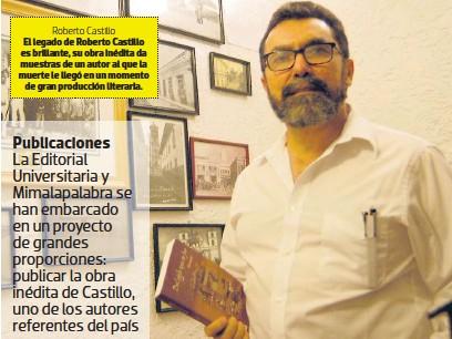 ??  ?? Roberto Castillo El legado de Roberto Castillo es brillante, su obra inédita da muestras de un autor al que la muerte le llegó en un momento de gran producción literaria.