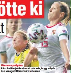 ??  ?? Vissza a pályára Rácz Zsófia (jobbra) most már edz, hogy a Győr és a válogatott hasznára lehessen