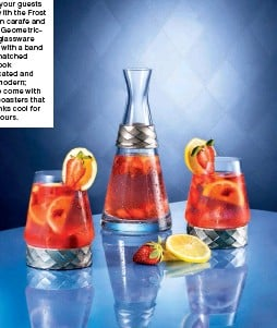 ??  ?? Refresh your guests in style with the Frost collection carafe and glasses. Geometricshaped glassware adorned with a band of crosshatched pewter look sophisticated and terribly modern; they also come with chilling coasters that keep drinks cool for up to 2 hours.