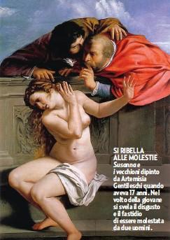??  ?? SI RIBELLA ALLE MOLESTIE Susanna e i vecchioni dipinto da Artemisia Gentileschi quando aveva 17 anni. Nel volto della giovane si svela il disgusto e il fastidio di essere molestata da due uomini.