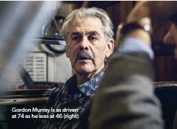 ??  ?? Gordon Murray is as driven at 74 as he was at 46 (right)