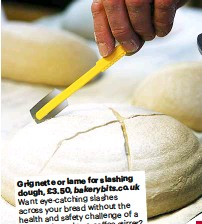 ??  ?? slash­ing Grignette or lame for dough, £3.50, bak­ery­bits.co.uk Want eye-catch­ing slashes the across your bread with­out of a health and safety chal­lenge stir­rer? ra­zor­blade tied to a cof­fee tool. Then try this nifty lit­tle