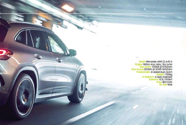 ??  ?? Model Mercedes-AMG GLA45 S Engine 1991cc 4cyl, dohc, 16v, turbo Max power 310kW @ 6750rpm Max torque 500Nm @ 5000-5250rpm Transmission 8-speed dual-clutch Weight 1765kg 0-100km/h 4.3sec (claimed) Economy 9.3L/100km Price $107,035 On sale Now