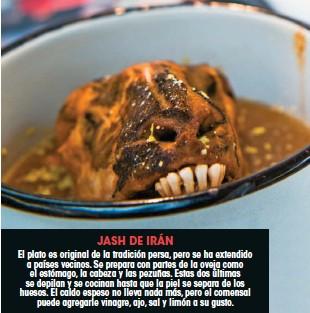 ??  ?? JASH DE IRÁN El plato es original de la tradición persa, pero se ha extendido a países vecinos. Se prepara con partes de la oveja como el estómago, la cabeza y las pezuñas. Estas dos últimas se depilan y se cocinan hasta que la piel se separa de los huesos. El caldo espeso no lleva nada más, pero el comensal puede agregarle vinagre, ajo, sal y limón a su gusto.