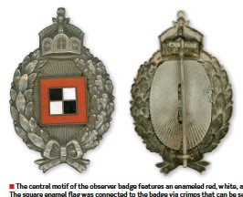 ??  ?? ■ The central motif of the observer badge features an enameled red, white, and black standard of the Armeeoberkommando, atop a rayed background. The square enamel flag was connected to the badge via crimps that can be seen on the reverse of the badge. The central motif was surrounded by a wreath of laurel leaves on the left side, representing victory, and oakleaves on the right side, representing the tree symbolising strength, and tied at the bottom with a bow. The badge was topped with the respective crown, the Bavarian example being shown on the right.
