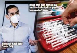 ??  ?? Biontech-Chef Ugur Sahin (55) Muss bald zum dritten Mal zur Biontech-Spritze gegriffen werden?