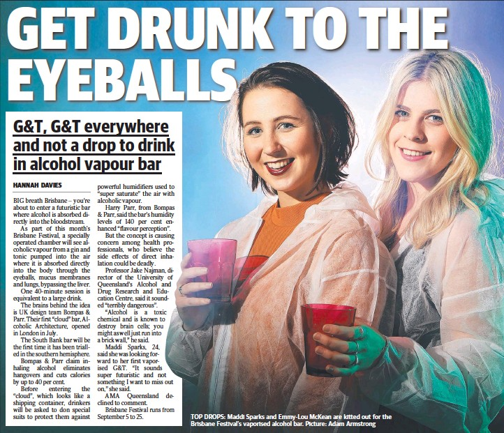 ??  ?? TOP DROPS: Maddi Sparks and Emmy-Lou McKean are kitted out for the Brisbane Festival's vaporised alcohol bar. Picture: Adam Armstrong