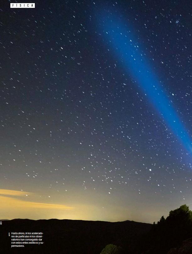 ??  ?? Hasta ahora, ni los aceleradores de partículas ni los observatorios han conseguido dar con estos entes exóticos y supermasivos.