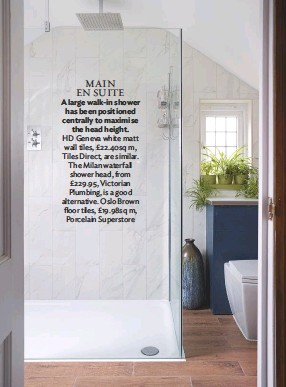??  ?? main En SUITE A large walk-in shower has been positioned centrally to maximise the head height. hd geneva white matt wall tiles, £22.40sq m, tiles Direct, are similar. the Milan waterfall shower head, from £229.95, Victorian Plumbing, is a good alternative. oslo brown floor tiles, £19.98sq m, Porcelain Superstore