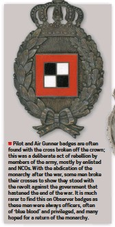 ??  ?? ■ Pilot and Air Gunner badges are often found with the cross broken off the crown; this was a deliberate act of rebellion by members of the army, mostly by enlisted and NCOS. With the abdication of the monarchy after the war, some men broke their crosses to show they stood with the revolt against the government that hastened the end of the war. It is much rarer to find this on Observer badges as these men were always officers, often of 'blue blood' and privileged, and many hoped for a return of the monarchy.