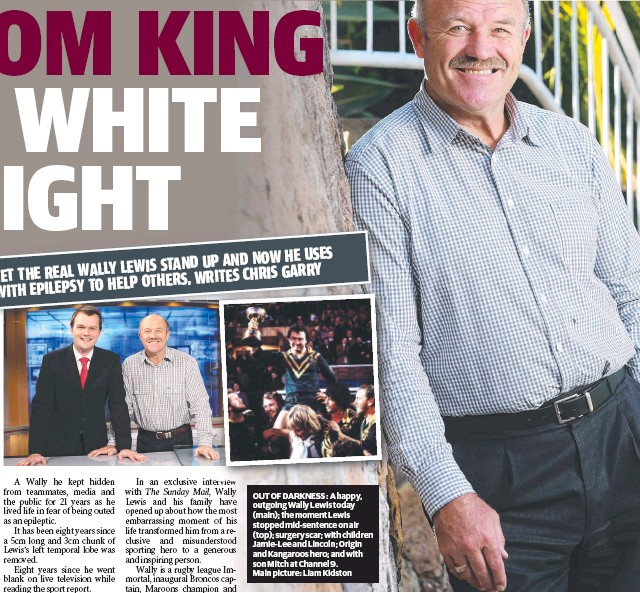 ??  ?? OUT OF DARK­NESS : A happy, out­go­ing Wally Lewis to­day (main); the mo­ment Lewis stopped mid-sen­tence on air (top); surgery scar; with chil­dren Jamie-Lee and Lin­coln; Ori­gin and Kan­ga­roos hero; and with son Mitch at Chan­nel 9. Main pic­ture: Liam Kid­ston