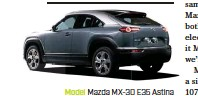 ??  ?? Model Mazda MX-30 E35 Astina Motor single AC synchronous (front axle) Battery 35.5kWh lithium-ion Max power/torque 107kW/271Nm Transmission single-speed reduction Weight 1654kg 0-100km/h 11.0sec (estimated) Price $60,000 (estimated) On sale mid-year