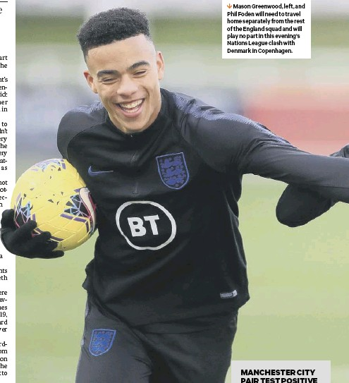 ??  ?? 1 Mason Greenwood, left, and Phil Foden will need to travel home separately from the rest of the England squad and will play no part in this evening's Nations League clash with Denmark in Copenhagen.