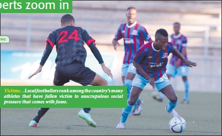 ??  ?? Victims…Local footballers rank among the country's many athletes that have fallen victim to unscrupulous social pressure that comes with fame.