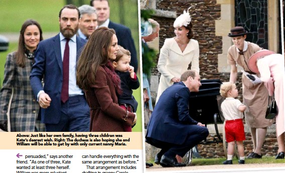 ??  ?? Above: Just like her own family, having three children was Kate's dearest wish. Right: The duchess is also hoping she and William will be able to get by with only current nanny Maria.