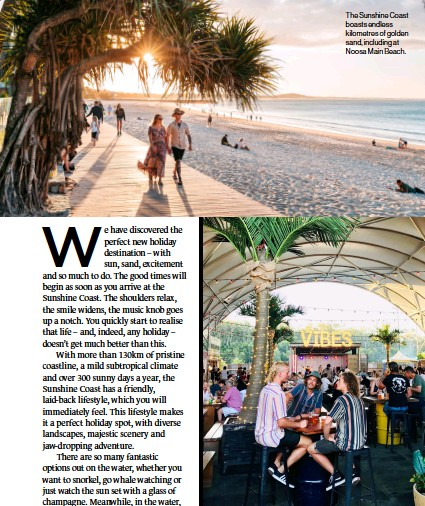 ??  ?? The Sunshine Coast boasts endless kilometres of golden sand, including at Noosa Main Beach. The Sunshine Coast is a happening place 365 days a year, welcoming new businesses, funky and sophisticated venues and exciting tourism experiences almost weekly. Here is a selection of the latest and greatest new ventures to explore.