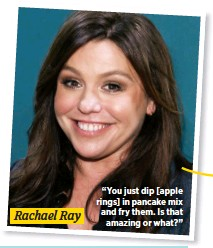 """??  ?? Rachael Ray """"You just dip [apple rings] in pancake mix and fry them. Is that amazing or what?"""""""