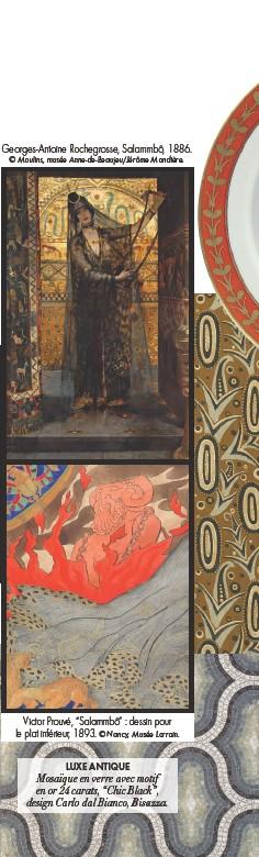 """??  ?? Georges-Antoine Rochegrosse, Salammbô, 1886. © Moulins, musée Anne-de-Beaujeu/Jérôme Mondière. Victor Prouvé, """"Salammbô"""" : dessin pour le plat inférieur, 1893. © Nancy, Musée Lorrain. LUXE ANTIQUE Mosaïque en verre avec motif en or 24 carats, """"Chic Black"""", design Carlo dal Bianco, Bisazza."""