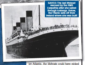 ??  ?? SAVED: The last lifeboat rescued by the RMS Carpathia after she sailed through icebergs. Below, the Titanic sets off from Ireland where she was built